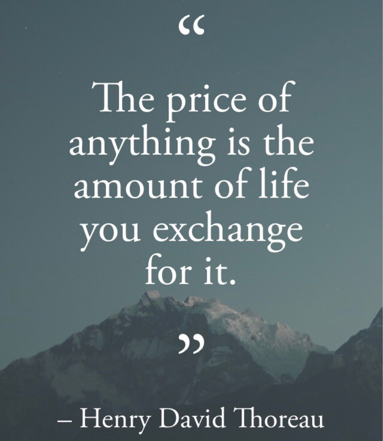The price of anythjng is the amount of life you exchange for it -Thoreau